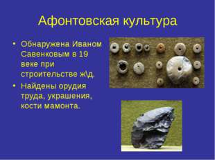 Афонтовская культура Обнаружена Иваном Савенковым в 19 веке при строительстве