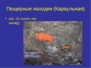 Пещерные находки (Караульная) (ок. 15 тысяч лет назад)