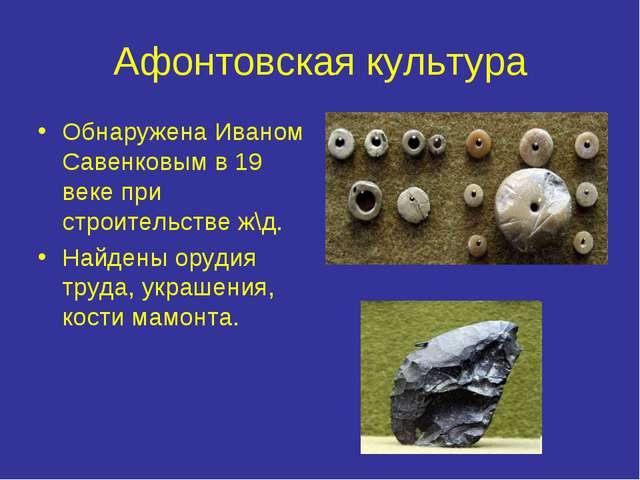 Афонтовская культура Обнаружена Иваном Савенковым в 19 веке при строительстве...