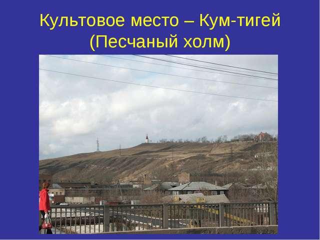 Культовое место – Кум-тигей (Песчаный холм)