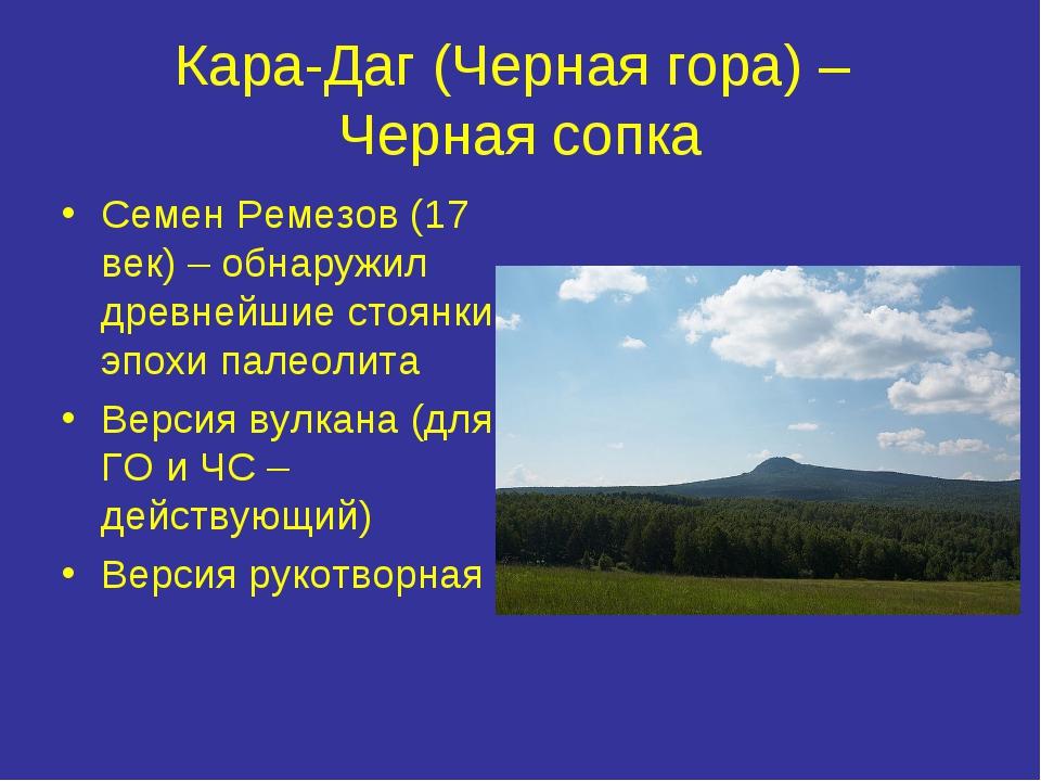 Кара-Даг (Черная гора) – Черная сопка Семен Ремезов (17 век) – обнаружил древ...