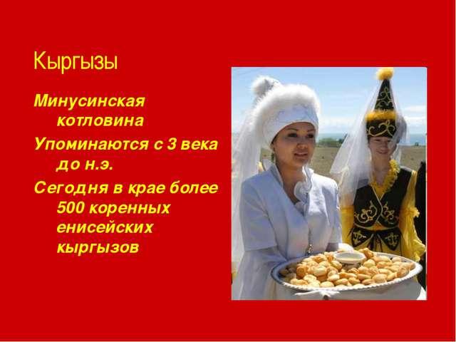 Кыргызы Минусинская котловина Упоминаются с 3 века до н.э. Сегодня в крае бол...
