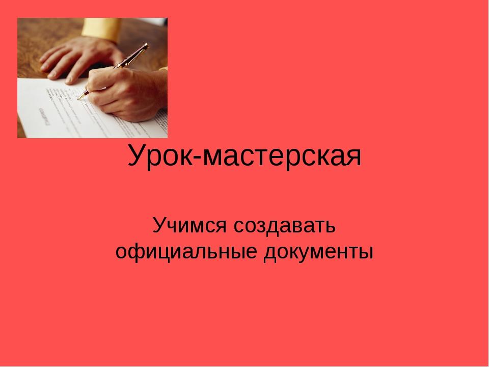 Урок-мастерская Учимся создавать официальные документы