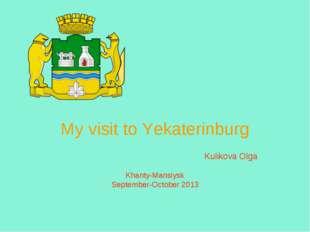 My visit to Yekaterinburg Kulikova Olga Khanty-Mansiysk September-October 2013