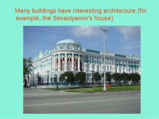 Many buildings have interesting architecture (for example, the Sevastyanov's