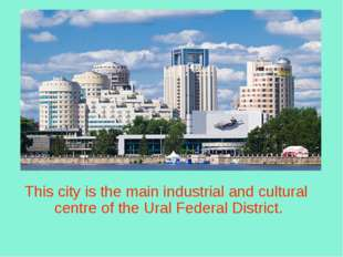 This city is the main industrial and cultural centre of the Ural Federal Dis