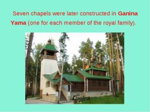 Seven chapels were later constructed in Ganina Yama (one for each member of