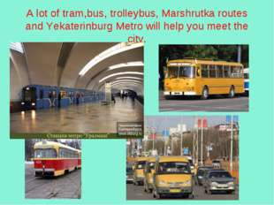 A lot of tram,bus, trolleybus, Marshrutka routes and Yekaterinburg Metro will