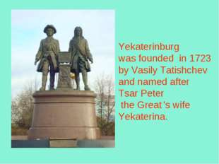 Yekaterinburg was founded in 1723 byVasily Tatishchev and named after Tsar