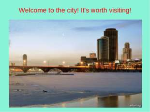 Welcome to the city! It's worth visiting!