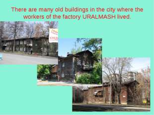 There are many old buildings in the city where the workers of the factory URA