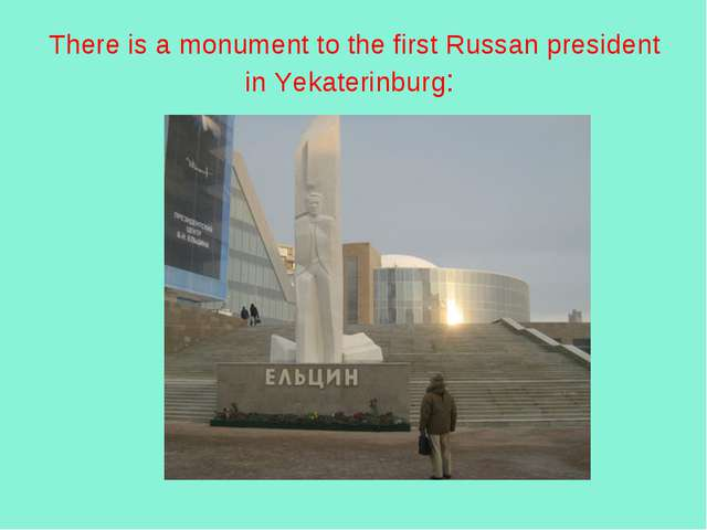 There is a monument to the first Russan president in Yekaterinburg: