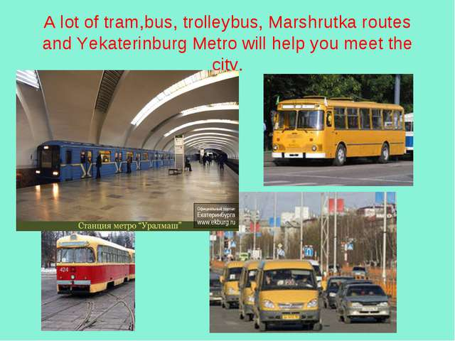 A lot of tram,bus, trolleybus, Marshrutka routes and Yekaterinburg Metro will...