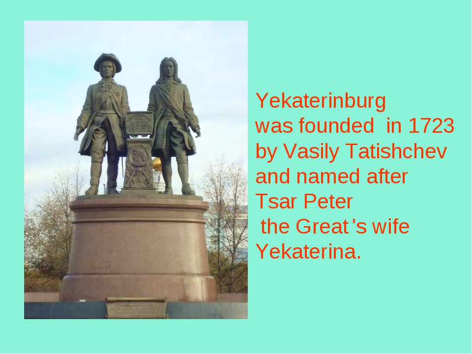 Yekaterinburg was founded in 1723 byVasily Tatishchev and named after Tsar...