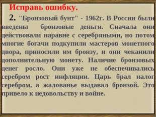 """. Исправь ошибку. 2. """"Бронзовый бунт"""" - 1962г. В России были введены бронзовы"""