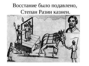 Восстание было подавлено, Степан Разин казнен.