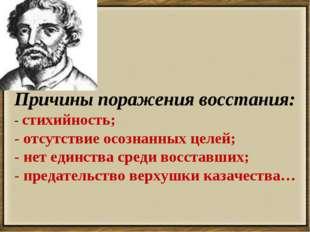 . Причины поражения восстания: - стихийность; - отсутствие осознанных целей;