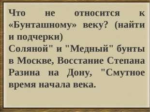 """. Что не относится к «Бунташному» веку? (найти и подчерки) Соляной"""" и """"Медный"""