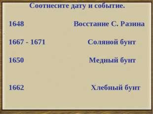 . Соотнесите дату и событие. 1648 Восстание С. Разина 1667 - 1671 Соляной бун