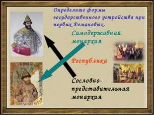 Определите формы государственного устройства при первых Романовых. Самодержав