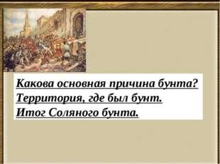 . Какова основная причина бунта? Территория, где был бунт. Итог Соляного бунта.