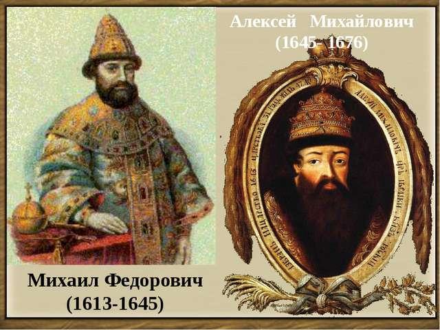 Михаил Федорович (1613-1645) Алексей Михайлович (1645- 1676)