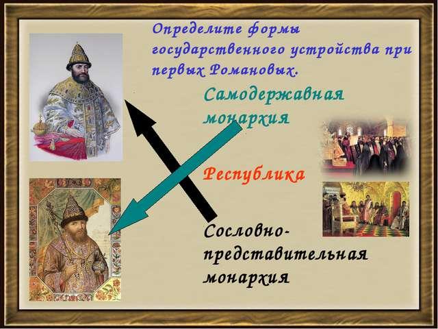 Определите формы государственного устройства при первых Романовых. Самодержав...