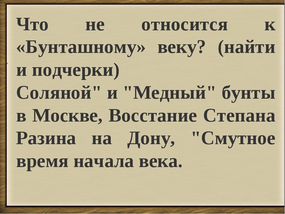 """. Что не относится к «Бунташному» веку? (найти и подчерки) Соляной"""" и """"Медный..."""