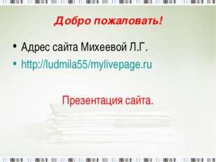 Добро пожаловать! Адрес сайта Михеевой Л.Г. http://ludmila55/mylivepage.ru Пр