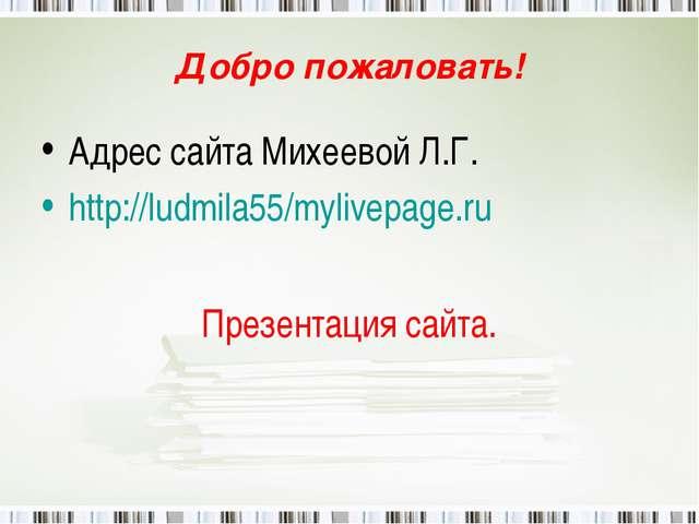 Добро пожаловать! Адрес сайта Михеевой Л.Г. http://ludmila55/mylivepage.ru Пр...
