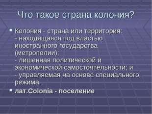 Что такое страна колония? Колония - страна или территория: - находящаяся под