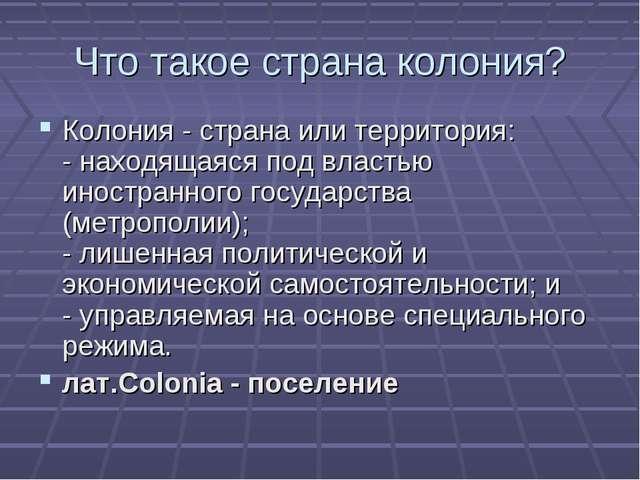 Что такое страна колония? Колония - страна или территория: - находящаяся под...