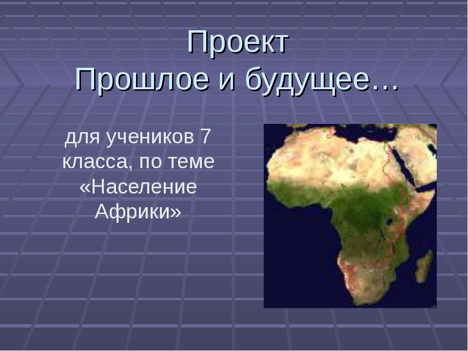 Проект Прошлое и будущее… для учеников 7 класса, по теме «Население Африки»