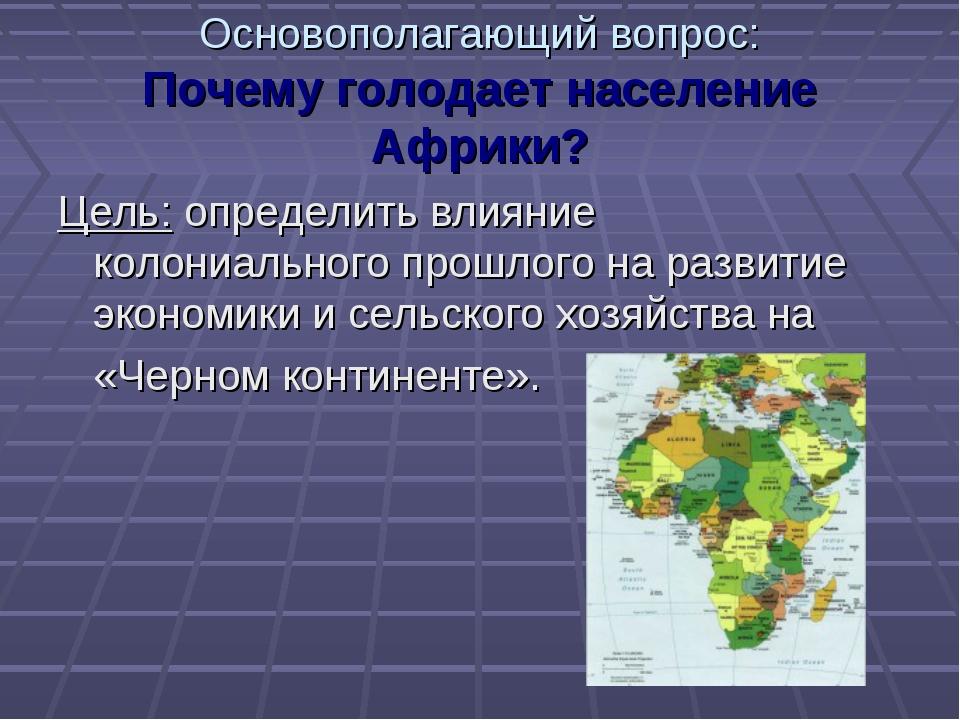 Основополагающий вопрос: Почему голодает население Африки? Цель: определить в...