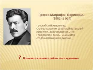 Греков Митрофан Борисович (1882 -1 934) - российский живописец. Основоположни