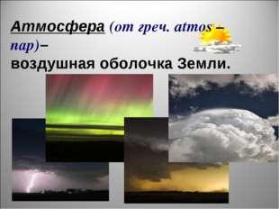 Атмосфера (от греч. atmos – пар)– воздушная оболочка Земли.