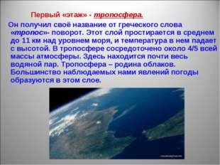 Первый «этаж» - тропосфера. Он получил своё название от греческого слова «тр