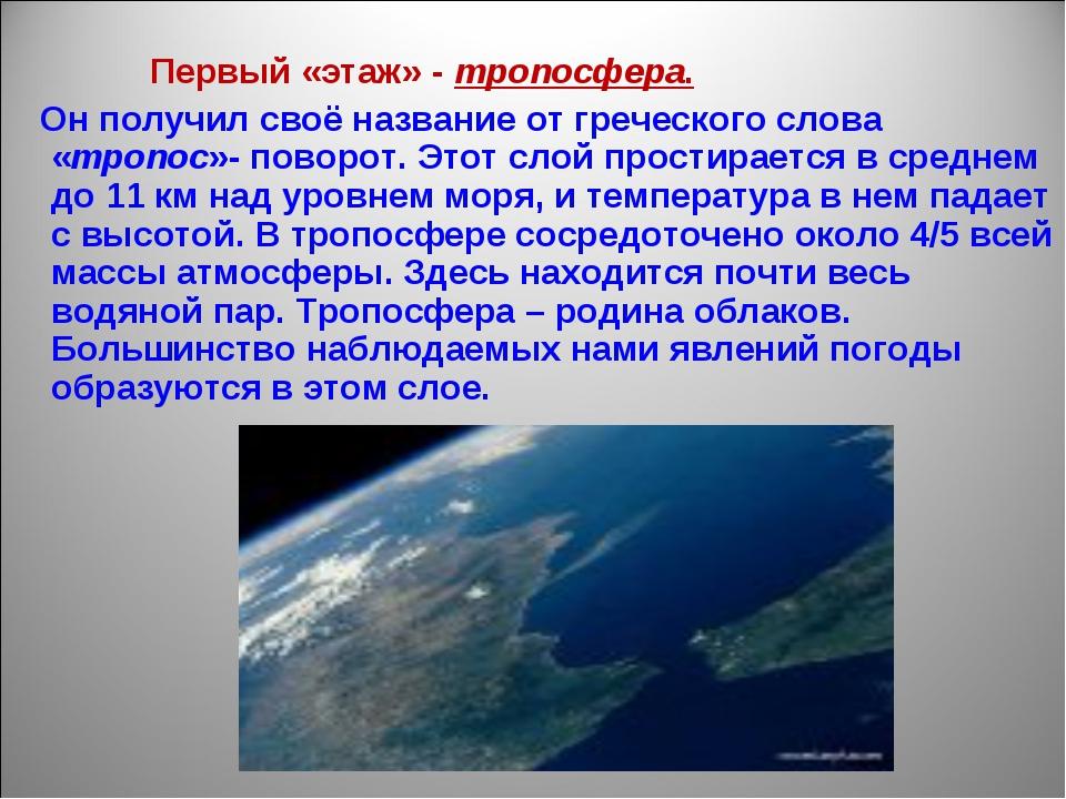 Первый «этаж» - тропосфера. Он получил своё название от греческого слова «тр...