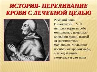 ИСТОРИЯ- ПЕРЕЛИВАНИЕ КРОВИ С ЛЕЧЕБНОЙ ЦЕЛЬЮ Римский папа Иннокентий VIII пыта
