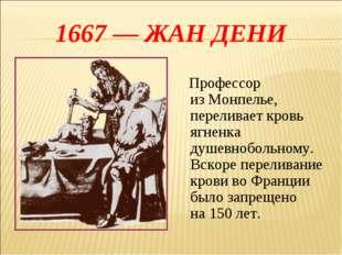 1667— ЖАН ДЕНИ Профессор изМонпелье, переливает кровь ягненка душевнобольно