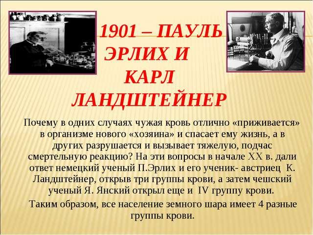 1901 – ПАУЛЬ ЭРЛИХ И КАРЛ ЛАНДШТЕЙНЕР Почему в одних случаях чужая кровь отл...