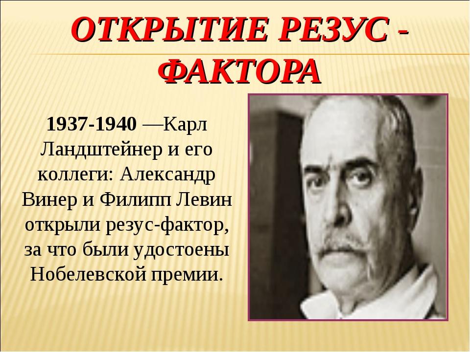 ОТКРЫТИЕ РЕЗУС - ФАКТОРА 1937-1940—Карл Ландштейнер иего коллеги: Александр...