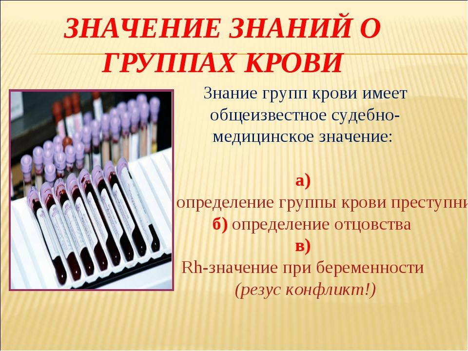 ЗНАЧЕНИЕ ЗНАНИЙ О ГРУППАХ КРОВИ Знание групп крови имеет общеизвестное судебн...