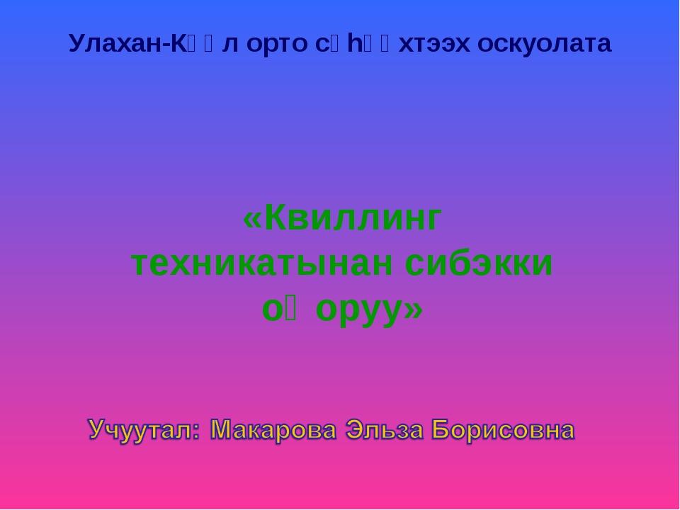 Улахан-Күөл орто сүhүөхтээх оскуолата «Квиллинг техникатынан сибэкки оӊоруу»
