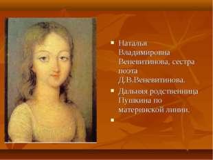Наталья Владимировна Веневитинова, сестра поэта Д.В.Веневитинова. Дальняя род