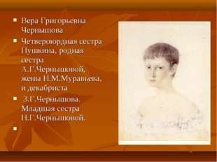Вера Григорьевна Чернышова Четвероюрдная сестра Пушкина, родная сестра А.Г.Ч