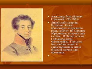 Александр Михайлович Горчаков(1798-1883). Лицейский товарищ Пушкина. Князь, п