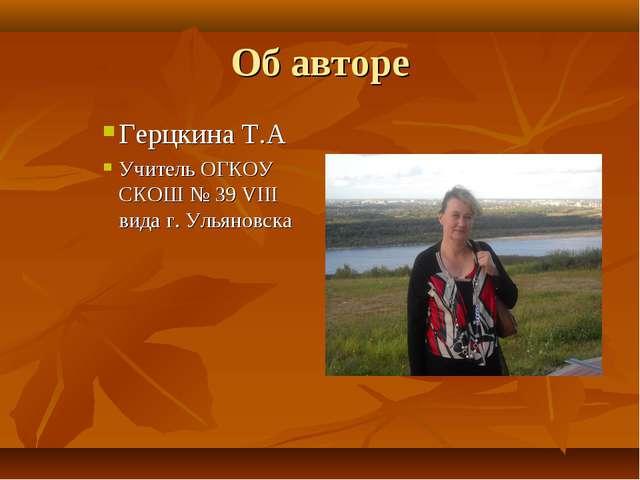 Об авторе Герцкина Т.А Учитель ОГКОУ СКОШ № 39 VIII вида г. Ульяновска