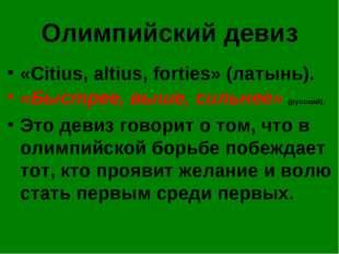 Олимпийский девиз «Citius, altius, forties» (латынь). «Быстрее, выше, сильнее