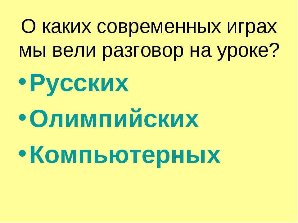 О каких современных играх мы вели разговор на уроке? Русских Олимпийских Комп...